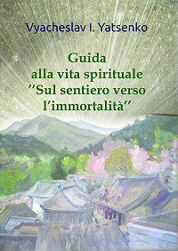 Vyacheslav Yatsenko -Guida alla vita spirituale. «Sul sentiero verso l'immortalità»