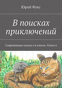 Юрий Фукс -Впоисках приключений. Современные сказки в6книгах. Книга6