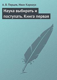 А. В. Перцев -Наука выбирать и поступать. Книга первая