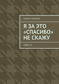 Сергей Семенов -Я заэто «спасибо» нескажу. Повесть