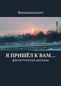 Вениаминович - Я пришёл кВам… Фантастические рассказы