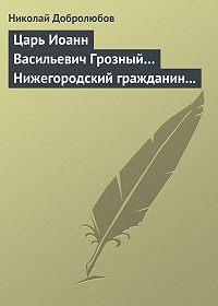 Николай Добролюбов -Царь Иоанн Васильевич Грозный… Нижегородский гражданин Косьма Минин, или Освобождение Москвы в 1612 году