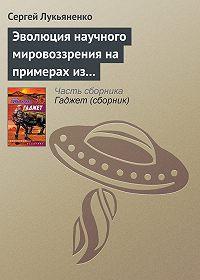 Сергей Лукьяненко - Эволюция научного мировоззрения на примерах из популярной литературы