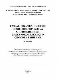 Коллектив Авторов -Разработка технологии производства хлеба с применением электроконтактного способа выпечки