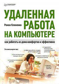 Роман Клименко -Удаленная работа на компьютере: как работать из дома комфортно и эффективно
