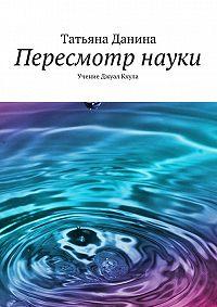Татьяна Данина -Пересмотр науки