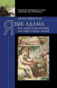 Дерек Бикертон -Язык Адама. Как люди создали язык, как язык создал людей