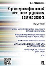 Татьяна Касьяненко - Корректировка финансовой отчетности предприятия в оценке бизнеса. Монография