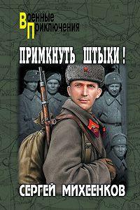 Сергей Михеенков - Примкнуть штыки!