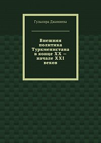 Гульнира Джамиева -Внешняя политика Туркменистана вконце XX– начале XXI веков