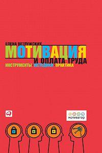 Елена Ветлужских - Мотивация и оплата труда. Инструменты. Методики. Практика