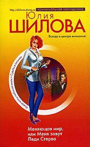 Юлия Шилова - Меняющая мир, или Меня зовут Леди Стерва
