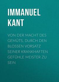 Immanuel Kant -Von der Macht des Gemüts, durch den bloßen Vorsatz seiner krankhaften Gefühle Meister zu sein