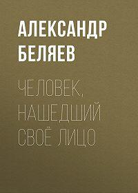 Александр Беляев -Человек, нашедший своё лицо