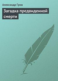 Александр Грин - Загадка предвиденной смерти