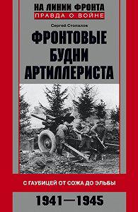 Сергей Стопалов -Фронтовые будни артиллериста. С гаубицей от Сожа до Эльбы. 1941–1945