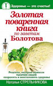 Наталья Стрельникова - Золотая поваренная книга по заветам Болотова