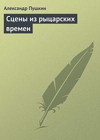 Александр Пушкин - Сцены из рыцарских времен