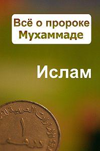 Александр Ханников -Всё о пророке Мухаммаде