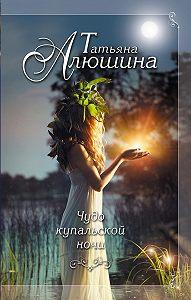 Татьяна Алюшина -Чудо купальской ночи