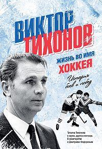 Дмитрий Федоров -Виктор Тихонов. Жизнь во имя хоккея