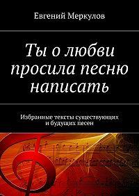 Евгений Меркулов -Ты олюбви просила песню написать. Избранные тексты существующих ибудущих песен