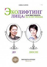 Елена Савчук - Эколифтинг лица: как выглядеть на 10 лет моложе