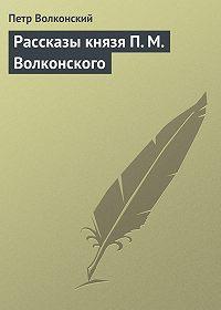 Петр Михайлович Волконский -Рассказы князя П.М.Волконского