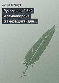 Денис Шевчук -Рукопашный бой и самооборона (самозащита) для всех