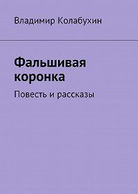 Владимир Колабухин -Фальшивая коронка. Повесть ирассказы
