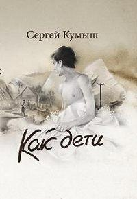 Сергей Кумыш -Как дети (сборник)