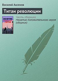 Василий П. Аксенов - Титан революции