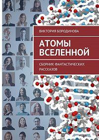 Виктория Бородинова -Атомы Вселенной. Сборник фантастических рассказов