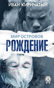 Иван Киричатый -Книга I. Рождение