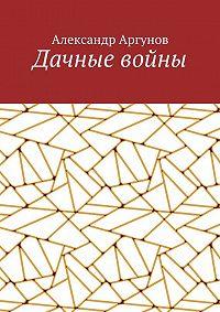 Александр Аргунов -Дачные войны