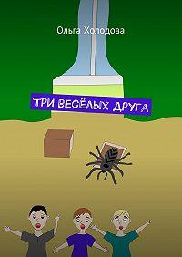 Ольга Холодова - Три весёлых друга