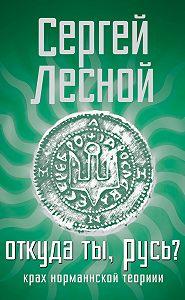 Сергей Лесной - Откуда ты, Русь? Крах норманнской теории
