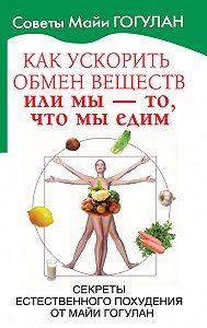 Майя Гогулан -Как ускорить обмен веществ, или Мы – то, что мы едим. Секреты естественного похудения от Майи Гогулан