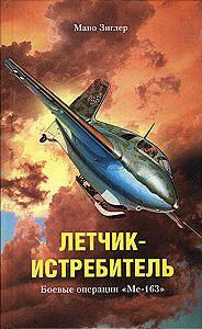 Мано Зиглер - Летчик-истребитель. Боевые операции «Ме-163»