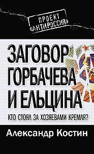 Александр Костин -Заговор Горбачева и Ельцина. Кто стоял за хозяевами Кремля?