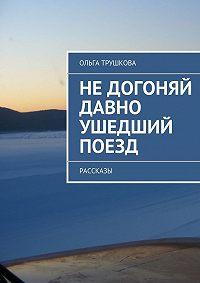 Ольга Трушкова - Недогоняй давно ушедший поезд. Рассказы