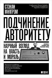 Стэнли Милгрэм -Подчинение авторитету. Научный взгляд на власть и мораль