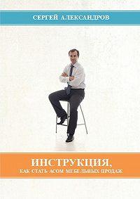 Сергей Александров -Инструкция, как стать асом мебельных продаж