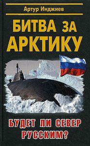 Артур Александрович Инджиев -Битва за Арктику. Будет ли Север русским?