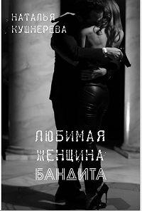 Наталья Кушнерёва -Любимая женщина бандита
