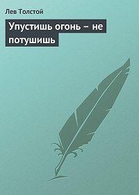 Лев Толстой -Упустишь огонь – не потушишь