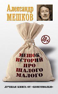 Александр Мешков - Мешок историй про шалого малого