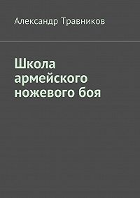 Александр Травников - Школа армейского ножевого боя