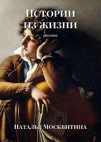 Наталья Москвитина -Истории изжизни. Рассказы