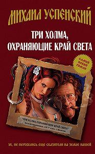 Михаил Успенский - Три холма, охраняющие край света